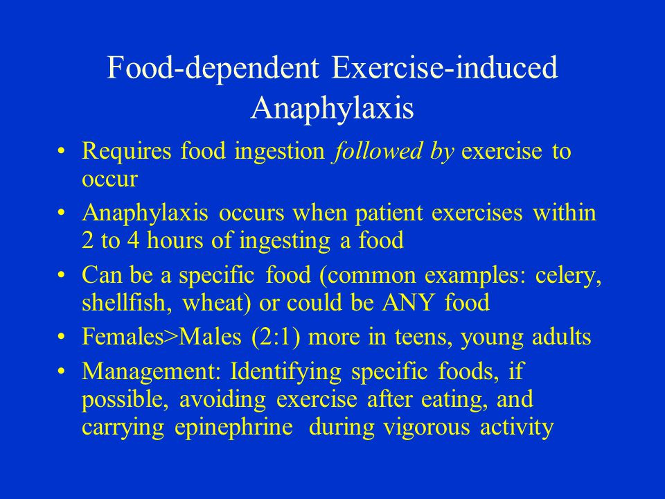 Food-dependent Exercise-induced Anaphylaxis Requires food ingestion followed by exercise to occur Anaphylaxis occurs when patient exercises within 2 to 4 hours of ingesting a food Can be a specific food (common examples: celery, shellfish, wheat) or could be ANY food Females>Males (2:1) more in teens, young adults Management: Identifying specific foods, if possible, avoiding exercise after eating, and carrying epinephrine during vigorous activity
