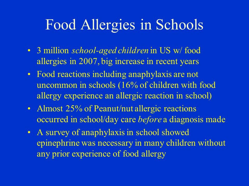 Food Allergies in Schools 3 million school-aged children in US w/ food allergies in 2007, big increase in recent years Food reactions including anaphylaxis are not uncommon in schools (16% of children with food allergy experience an allergic reaction in school) Almost 25% of Peanut/nut allergic reactions occurred in school/day care before a diagnosis made A survey of anaphylaxis in school showed epinephrine was necessary in many children without any prior experience of food allergy