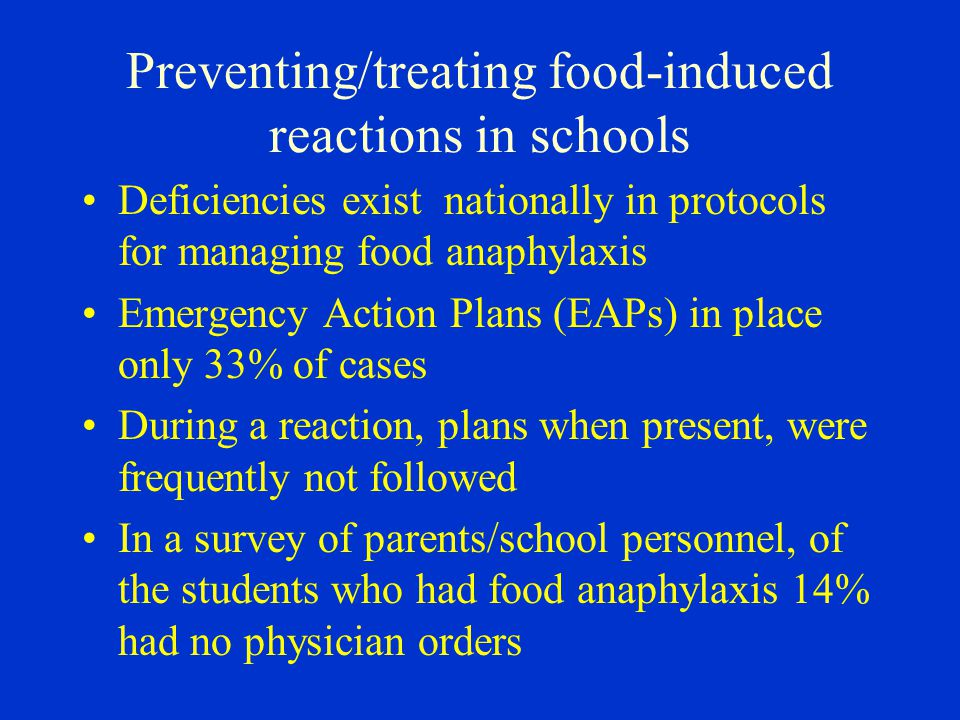 Preventing/treating food-induced reactions in schools Deficiencies exist nationally in protocols for managing food anaphylaxis Emergency Action Plans (EAPs) in place only 33% of cases During a reaction, plans when present, were frequently not followed In a survey of parents/school personnel, of the students who had food anaphylaxis 14% had no physician orders