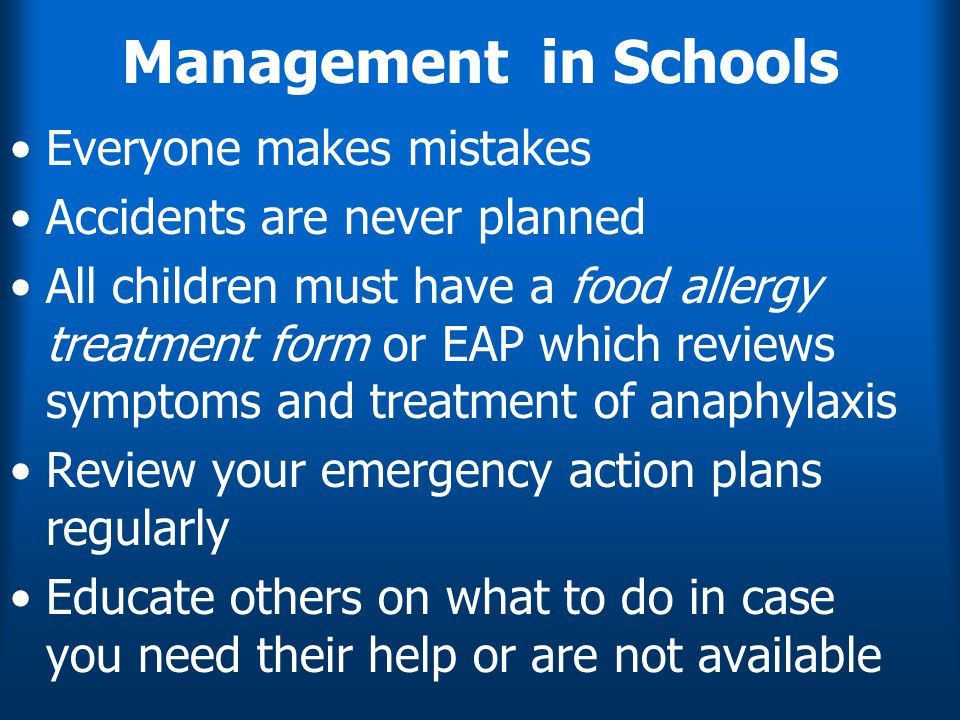 Management in Schools Everyone makes mistakes Accidents are never planned All children must have a food allergy treatment form or EAP which reviews symptoms and treatment of anaphylaxis Review your emergency action plans regularly Educate others on what to do in case you need their help or are not available