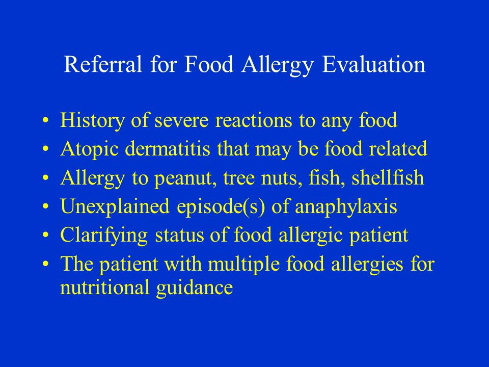 Referral for Food Allergy Evaluation History of severe reactions to any food Atopic dermatitis that may be food related Allergy to peanut, tree nuts, fish, shellfish Unexplained episode(s) of anaphylaxis Clarifying status of food allergic patient The patient with multiple food allergies for nutritional guidance