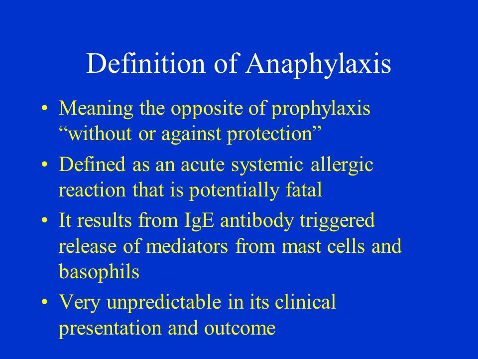 Definition of Anaphylaxis Meaning the opposite of prophylaxis without or against protection Defined as an acute systemic allergic reaction that is potentially fatal It results from IgE antibody triggered release of mediators from mast cells and basophils Very unpredictable in its clinical presentation and outcome