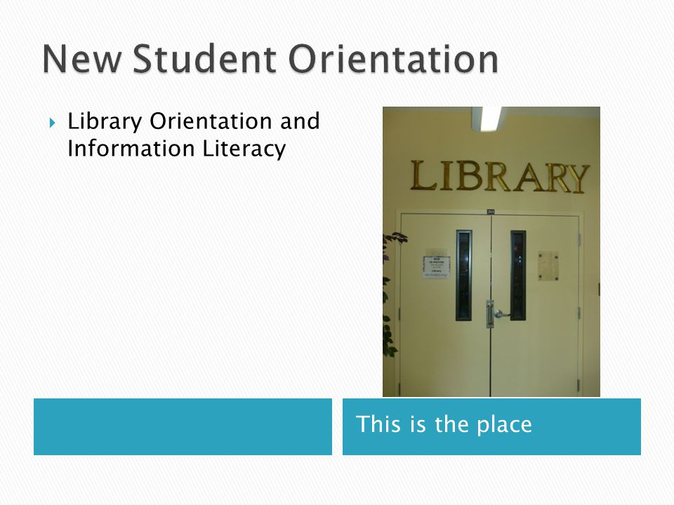 This is the place  Library Orientation and Information Literacy