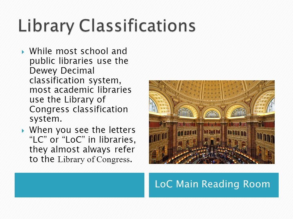 LoC Main Reading Room  While most school and public libraries use the Dewey Decimal classification system, most academic libraries use the Library of Congress classification system.