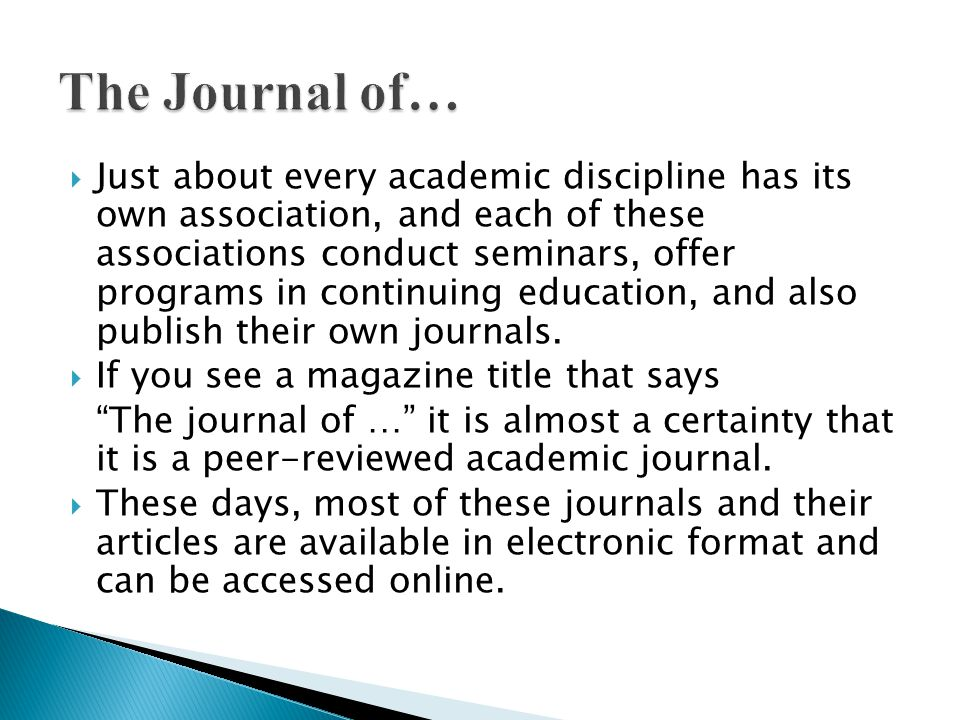  Just about every academic discipline has its own association, and each of these associations conduct seminars, offer programs in continuing education, and also publish their own journals.