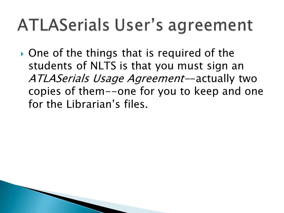  One of the things that is required of the students of NLTS is that you must sign an ATLASerials Usage Agreement--actually two copies of them--one for you to keep and one for the Librarian's files.
