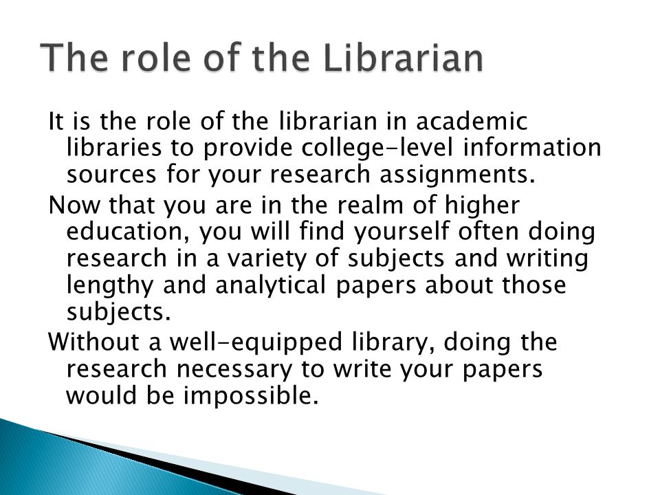 It is the role of the librarian in academic libraries to provide college-level information sources for your research assignments.