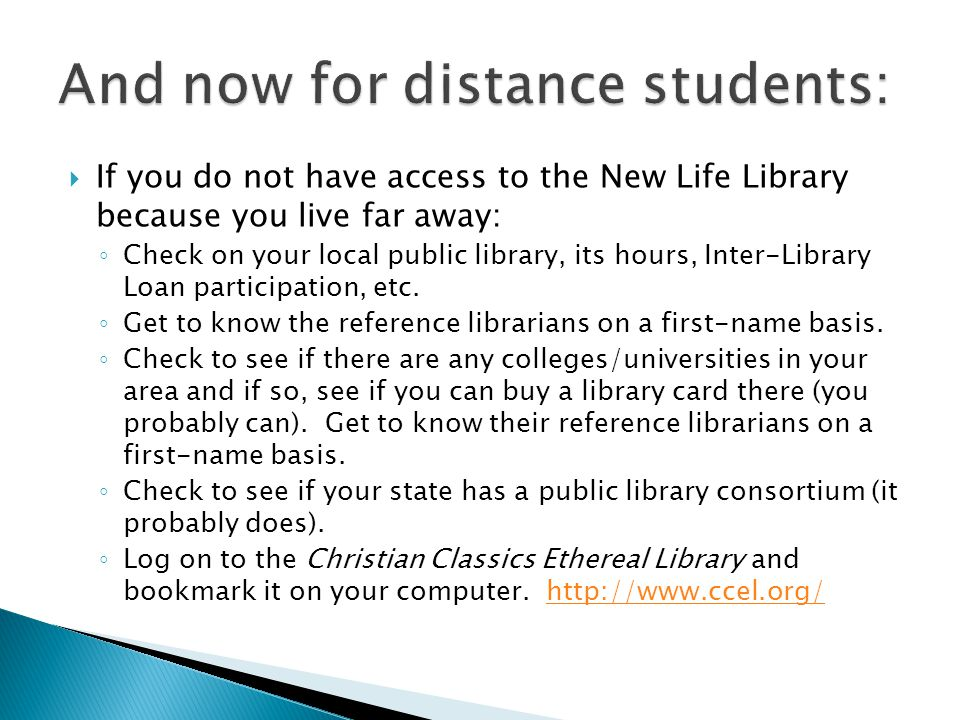  If you do not have access to the New Life Library because you live far away: ◦ Check on your local public library, its hours, Inter-Library Loan participation, etc.