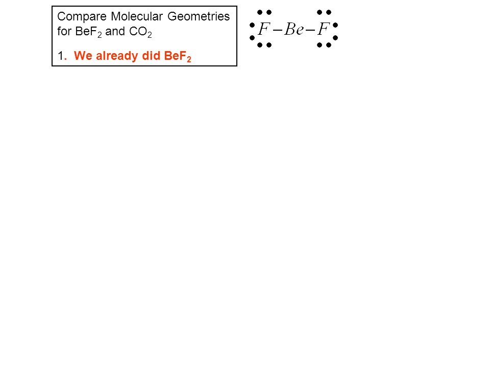 Compare Molecular Geometries for BeF 2 and CO 2 1. We already did BeF 2