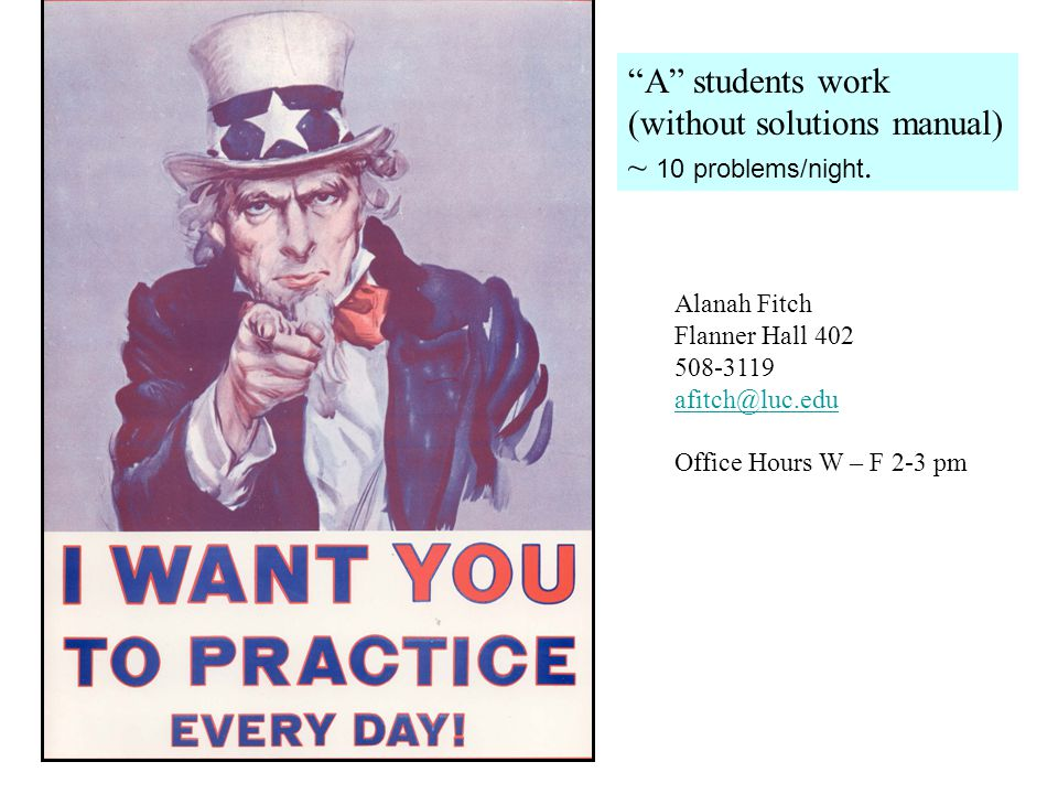 """""""A"""" students work (without solutions manual) ~ 10 problems/night. Alanah Fitch Flanner Hall 402 508-3119 afitch@luc.edu Office Hours W – F 2-3 pm"""