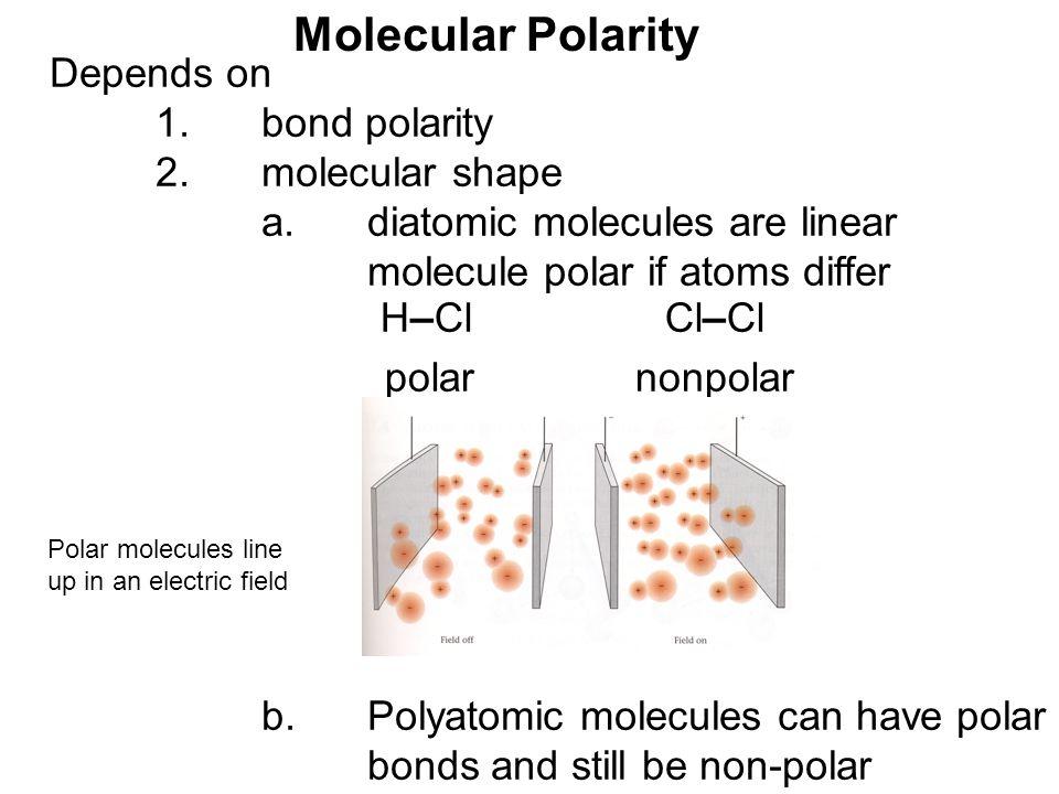 Depends on 1.bond polarity 2.molecular shape a.diatomic molecules are linear molecule polar if atoms differ b.Polyatomic molecules can have polar bond