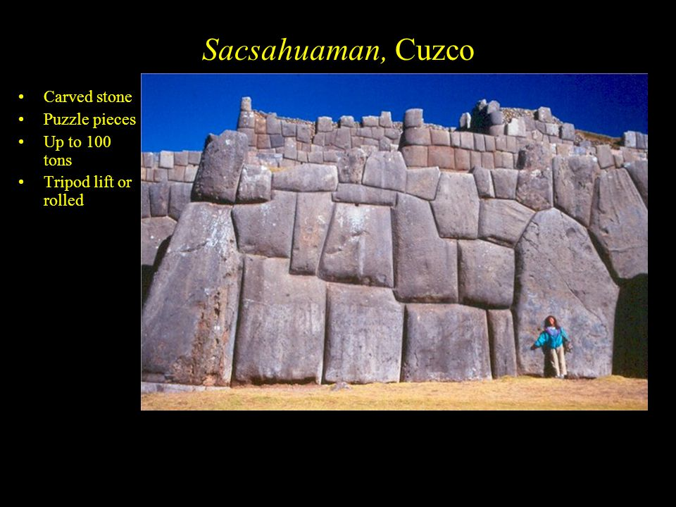 Sacsahuaman, Cuzco Carved stone Puzzle pieces Up to 100 tons Tripod lift or rolled