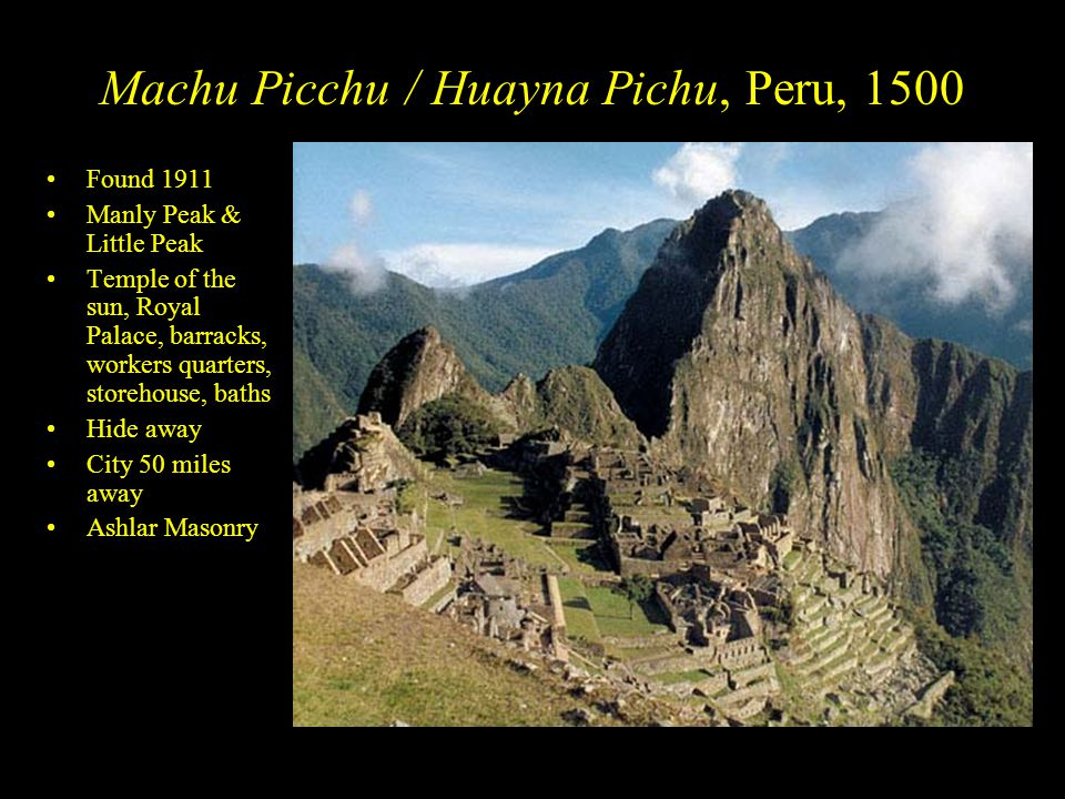 Machu Picchu / Huayna Pichu, Peru, 1500 Found 1911 Manly Peak & Little Peak Temple of the sun, Royal Palace, barracks, workers quarters, storehouse, baths Hide away City 50 miles away Ashlar Masonry