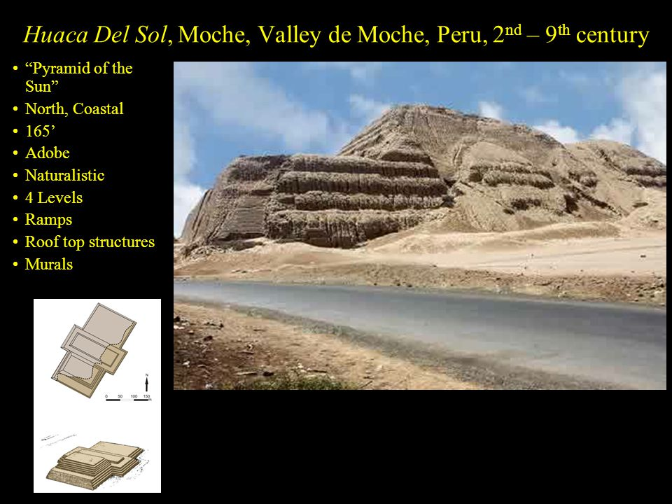 Huaca Del Sol, Moche, Valley de Moche, Peru, 2 nd – 9 th century Pyramid of the Sun North, Coastal 165' Adobe Naturalistic 4 Levels Ramps Roof top structures Murals