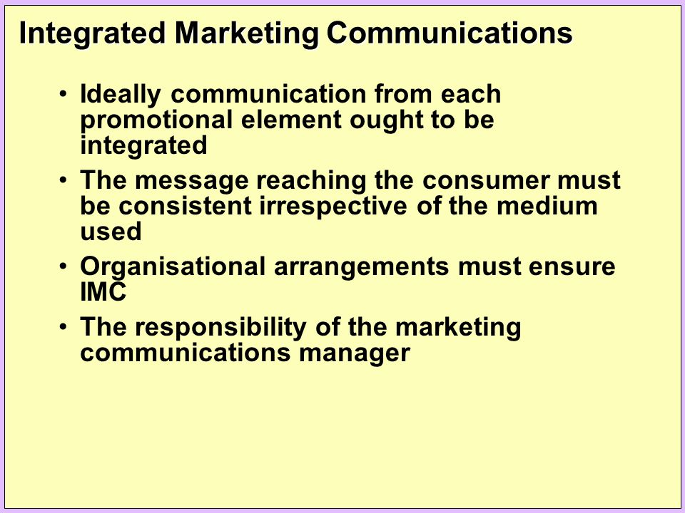 Integrated Marketing Communications Ideally communication from each promotional element ought to be integrated The message reaching the consumer must