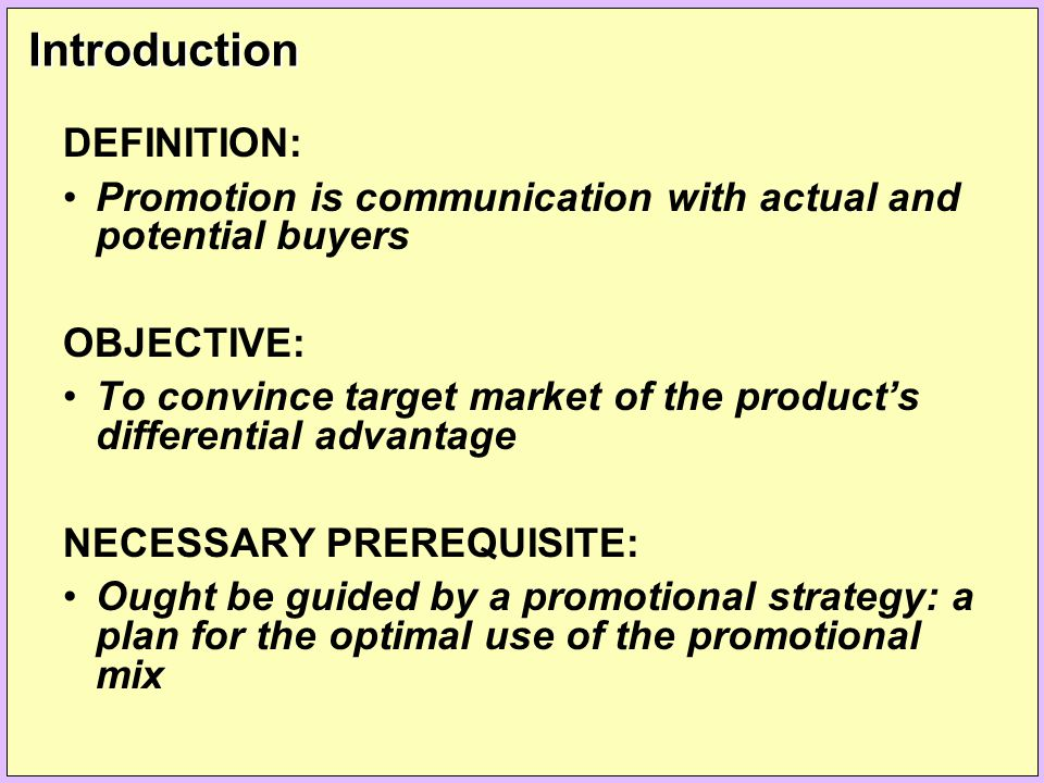 Introduction DEFINITION: Promotion is communication with actual and potential buyers OBJECTIVE: To convince target market of the product's differentia