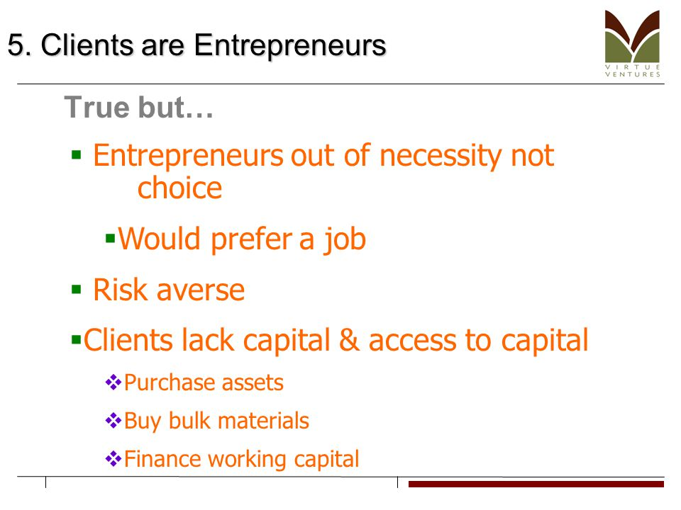 5. Clients are Entrepreneurs True but…  Entrepreneurs out of necessity not choice  Would prefer a job  Risk averse  Clients lack capital & access