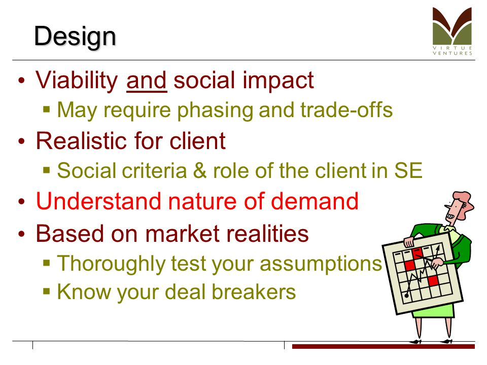Design Viability and social impact  May require phasing and trade-offs Realistic for client  Social criteria & role of the client in SE Understand nature of demand Based on market realities  Thoroughly test your assumptions  Know your deal breakers