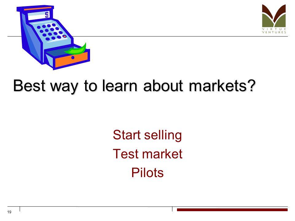 19 Best way to learn about markets? Start selling Test market Pilots