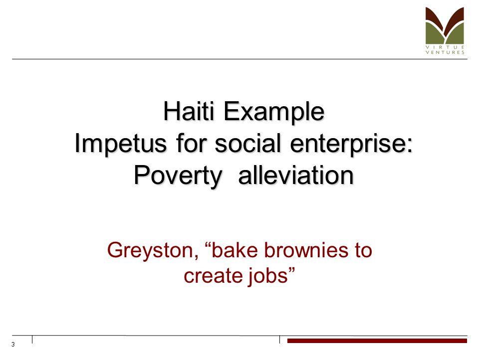 3 Haiti Example Impetus for social enterprise: Poverty alleviation Greyston, bake brownies to create jobs