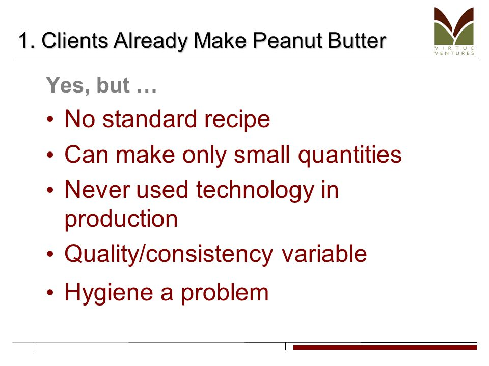 1. Clients Already Make Peanut Butter Yes, but … No standard recipe Can make only small quantities Never used technology in production Quality/consist