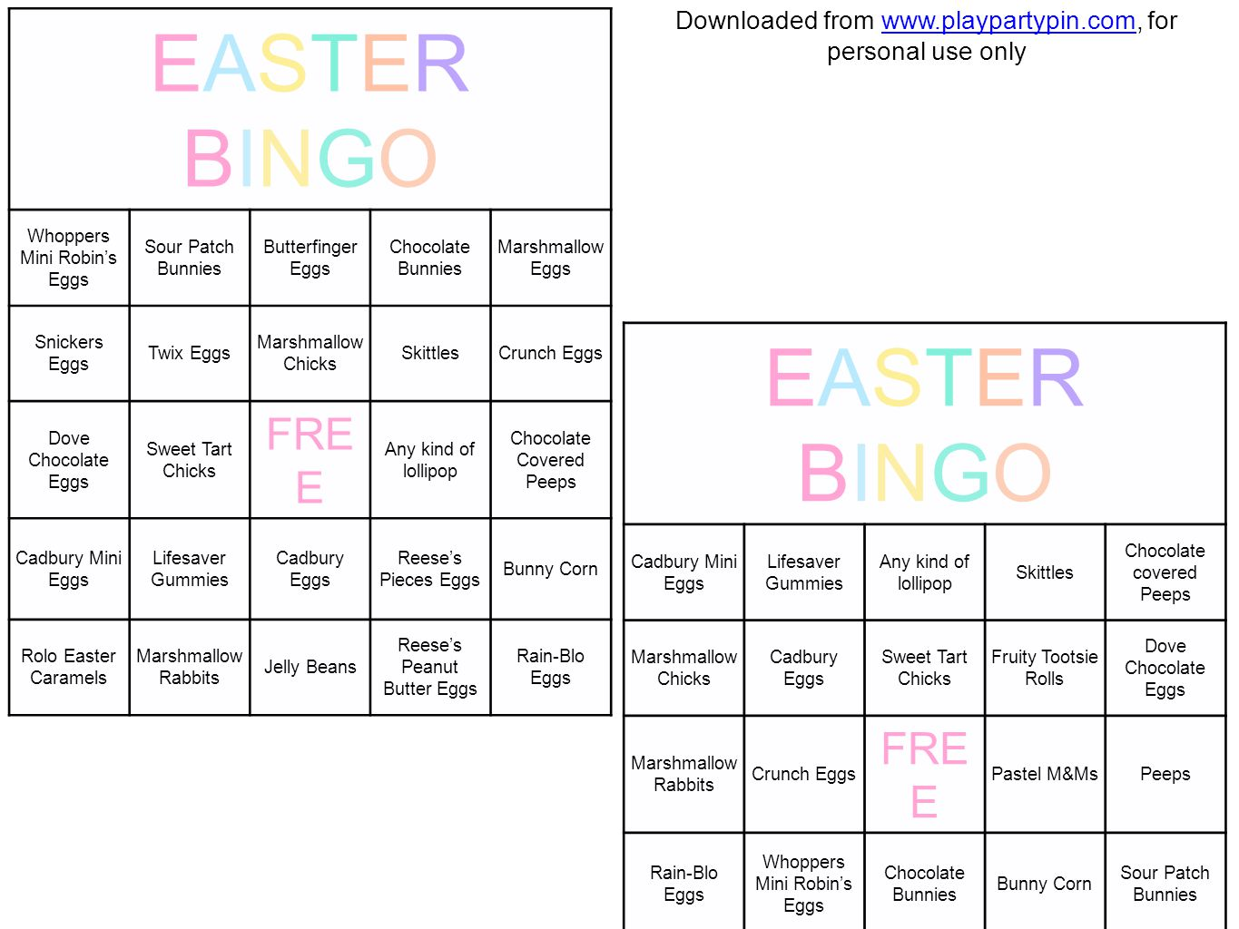 EASTERBINGOEASTERBINGO Whoppers Mini Robin's Eggs Sour Patch Bunnies Butterfinger Eggs Chocolate Bunnies Marshmallow Eggs Snickers Eggs Twix Eggs Marshmallow Chicks SkittlesCrunch Eggs Dove Chocolate Eggs Sweet Tart Chicks FRE E Any kind of lollipop Chocolate Covered Peeps Cadbury Mini Eggs Lifesaver Gummies Cadbury Eggs Reese's Pieces Eggs Bunny Corn Rolo Easter Caramels Marshmallow Rabbits Jelly Beans Reese's Peanut Butter Eggs Rain-Blo Eggs EASTERBINGOEASTERBINGO Cadbury Mini Eggs Lifesaver Gummies Any kind of lollipop Skittles Chocolate covered Peeps Marshmallow Chicks Cadbury Eggs Sweet Tart Chicks Fruity Tootsie Rolls Dove Chocolate Eggs Marshmallow Rabbits Crunch Eggs FRE E Pastel M&MsPeeps Rain-Blo Eggs Whoppers Mini Robin's Eggs Chocolate Bunnies Bunny Corn Sour Patch Bunnies Hershey's Kisses Butterfinger Eggs Jelly BeansSnickers Marshmallow Eggs Downloaded from www.playpartypin.com, for personal use onlywww.playpartypin.com