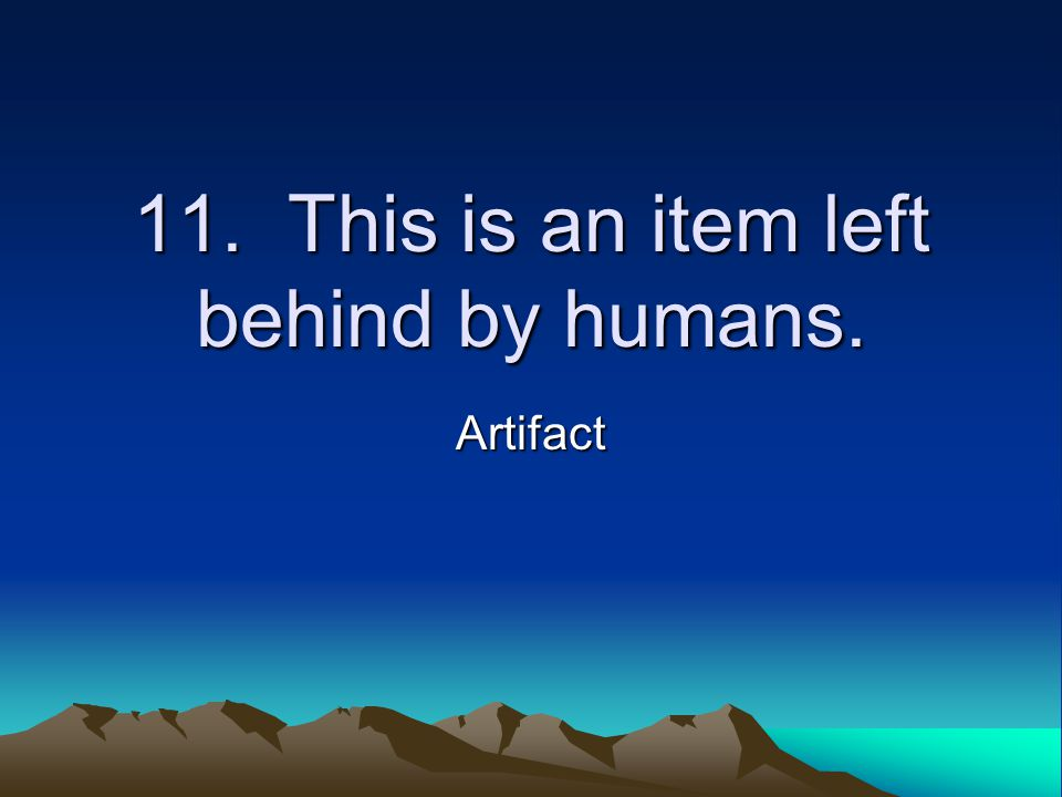 11. This is an item left behind by humans. Artifact