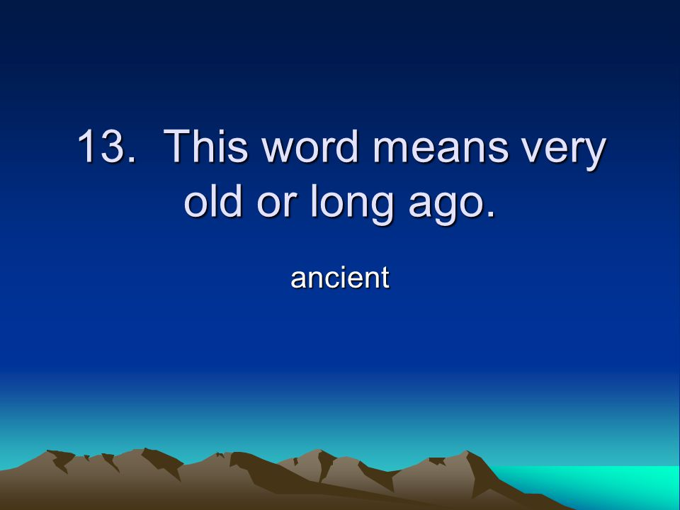 13. This word means very old or long ago. ancient