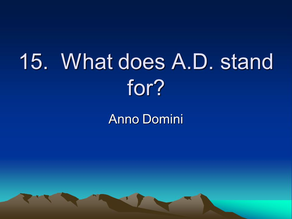 15. What does A.D. stand for? Anno Domini