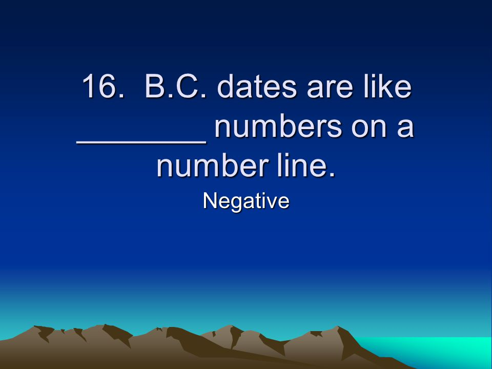 16. B.C. dates are like _______ numbers on a number line. Negative