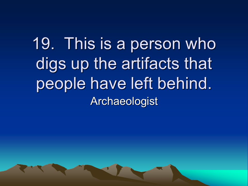 19. This is a person who digs up the artifacts that people have left behind. Archaeologist
