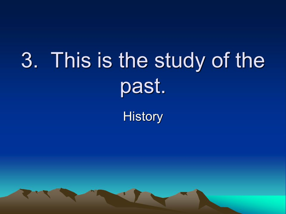 3. This is the study of the past. History