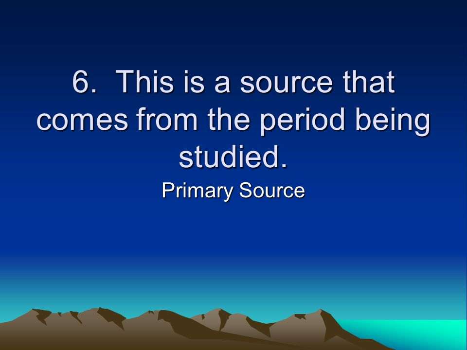 6. This is a source that comes from the period being studied. Primary Source
