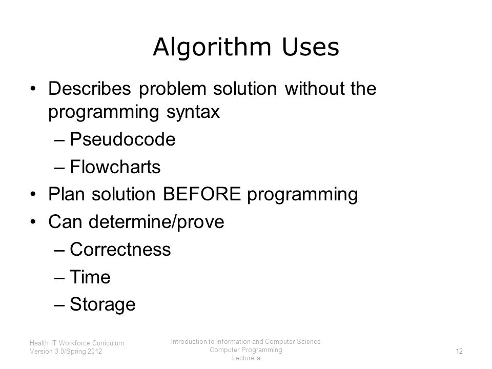 Algorithm Uses Describes problem solution without the programming syntax –Pseudocode –Flowcharts Plan solution BEFORE programming Can determine/prove –Correctness –Time –Storage 12 Health IT Workforce Curriculum Version 3.0/Spring 2012 Introduction to Information and Computer Science Computer Programming Lecture a