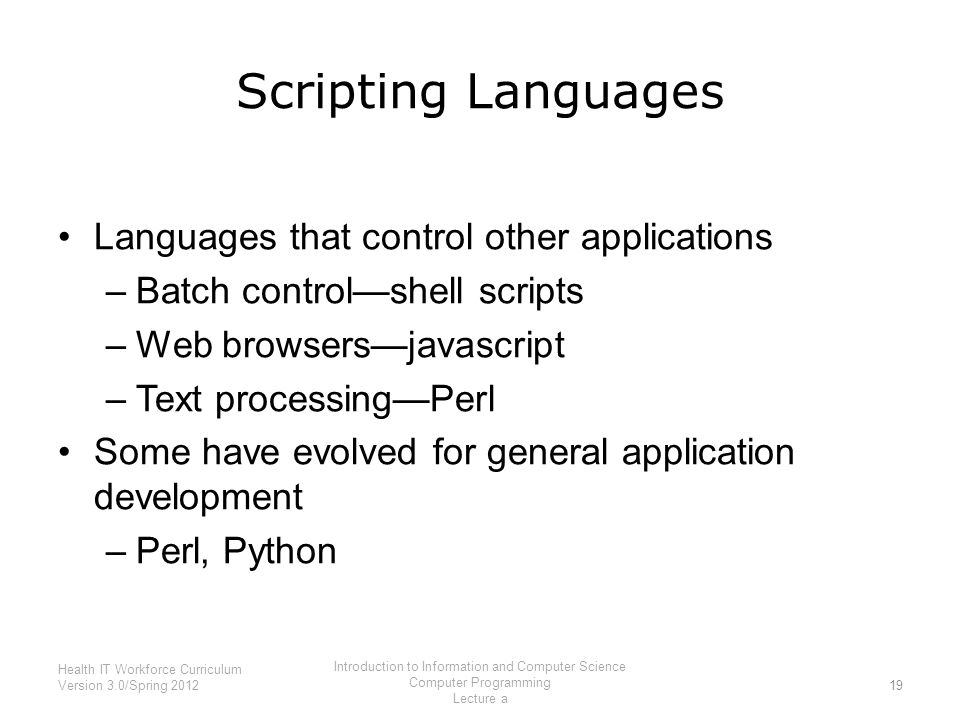 Scripting Languages Languages that control other applications –Batch control—shell scripts –Web browsers—javascript –Text processing—Perl Some have evolved for general application development –Perl, Python 19 Health IT Workforce Curriculum Version 3.0/Spring 2012 Introduction to Information and Computer Science Computer Programming Lecture a