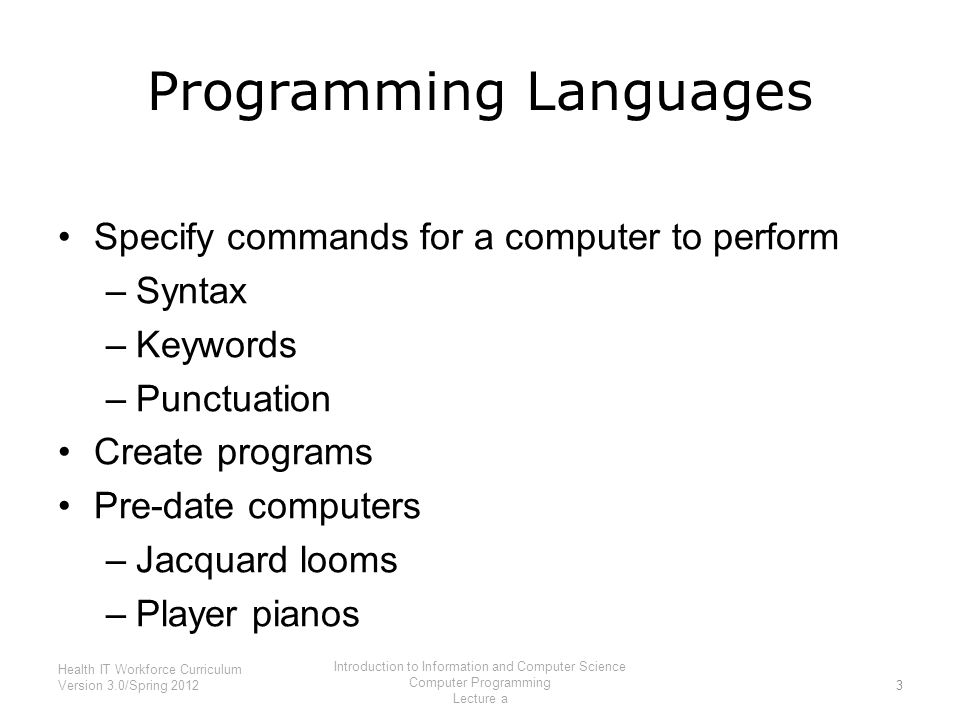 Programming Languages Specify commands for a computer to perform –Syntax –Keywords –Punctuation Create programs Pre-date computers –Jacquard looms –Player pianos 3 Health IT Workforce Curriculum Version 3.0/Spring 2012 Introduction to Information and Computer Science Computer Programming Lecture a