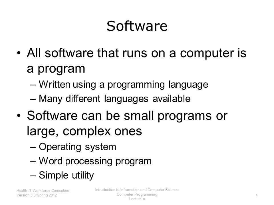 Software All software that runs on a computer is a program –Written using a programming language –Many different languages available Software can be small programs or large, complex ones –Operating system –Word processing program –Simple utility 4 Health IT Workforce Curriculum Version 3.0/Spring 2012 Introduction to Information and Computer Science Computer Programming Lecture a