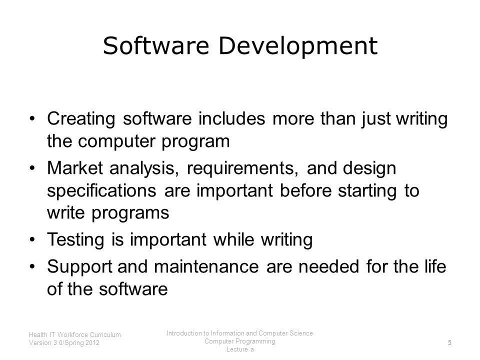 Software Development Creating software includes more than just writing the computer program Market analysis, requirements, and design specifications are important before starting to write programs Testing is important while writing Support and maintenance are needed for the life of the software 5 Health IT Workforce Curriculum Version 3.0/Spring 2012 Introduction to Information and Computer Science Computer Programming Lecture a