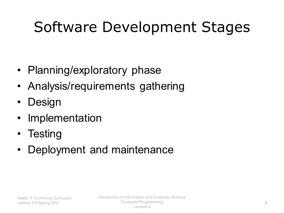 Software Development Stages Planning/exploratory phase Analysis/requirements gathering Design Implementation Testing Deployment and maintenance 6 Health IT Workforce Curriculum Version 3.0/Spring 2012 Introduction to Information and Computer Science Computer Programming Lecture a