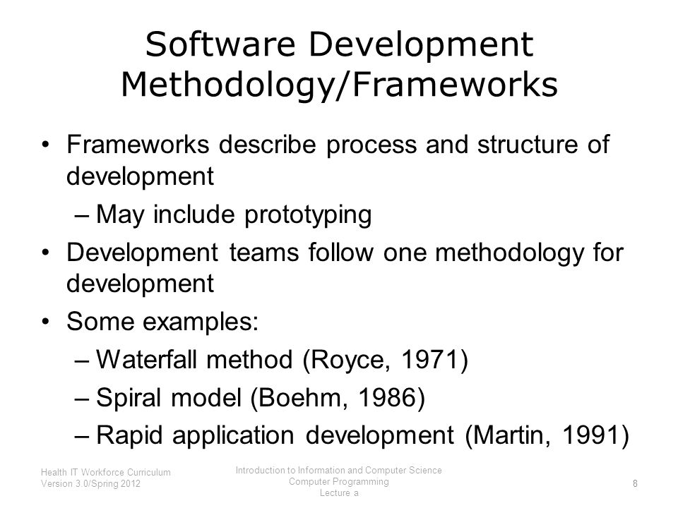 Software Development Methodology/Frameworks Frameworks describe process and structure of development –May include prototyping Development teams follow one methodology for development Some examples: –Waterfall method (Royce, 1971) –Spiral model (Boehm, 1986) –Rapid application development (Martin, 1991) 8 Health IT Workforce Curriculum Version 3.0/Spring 2012 Introduction to Information and Computer Science Computer Programming Lecture a