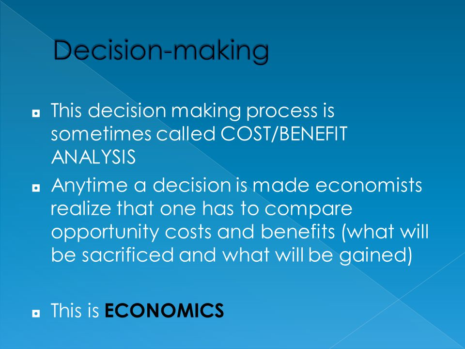 ◘ This decision making process is sometimes called COST/BENEFIT ANALYSIS ◘ Anytime a decision is made economists realize that one has to compare oppor