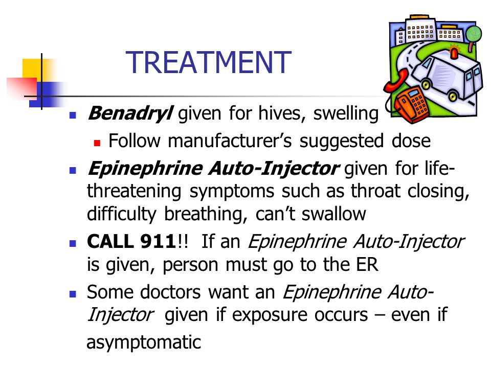 TREATMENT Benadryl given for hives, swelling Follow manufacturer's suggested dose Epinephrine Auto-Injector given for life- threatening symptoms such as throat closing, difficulty breathing, can't swallow CALL 911!.