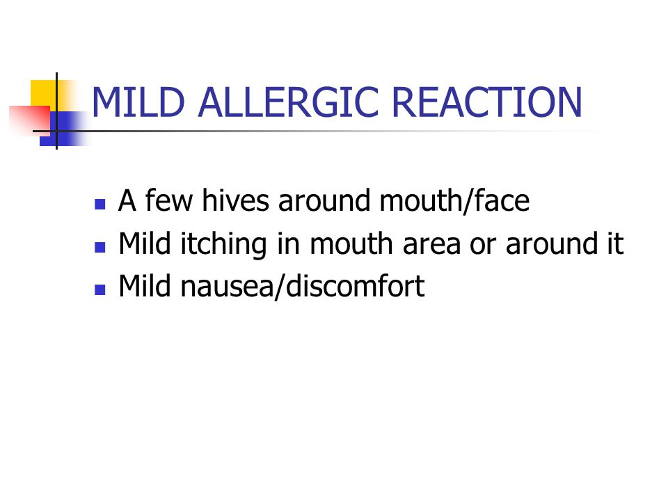 MILD ALLERGIC REACTION A few hives around mouth/face Mild itching in mouth area or around it Mild nausea/discomfort