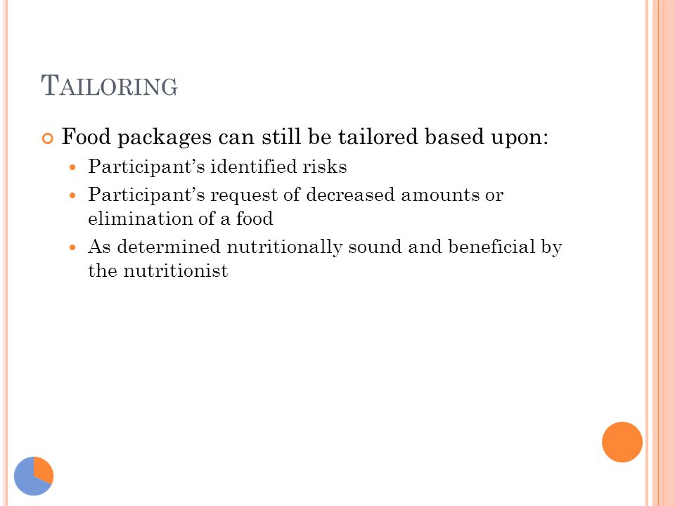 T AILORING Food packages can still be tailored based upon: Participant's identified risks Participant's request of decreased amounts or elimination of a food As determined nutritionally sound and beneficial by the nutritionist