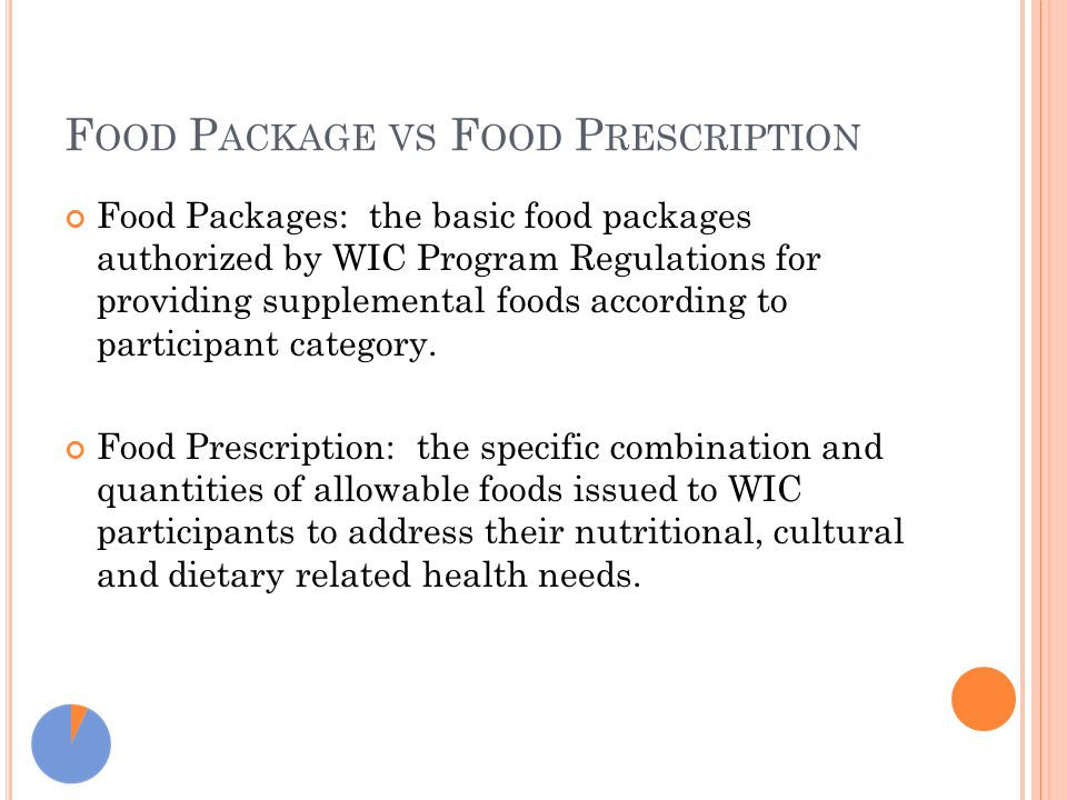 F OOD P ACKAGE VS F OOD P RESCRIPTION Food Packages: the basic food packages authorized by WIC Program Regulations for providing supplemental foods according to participant category.