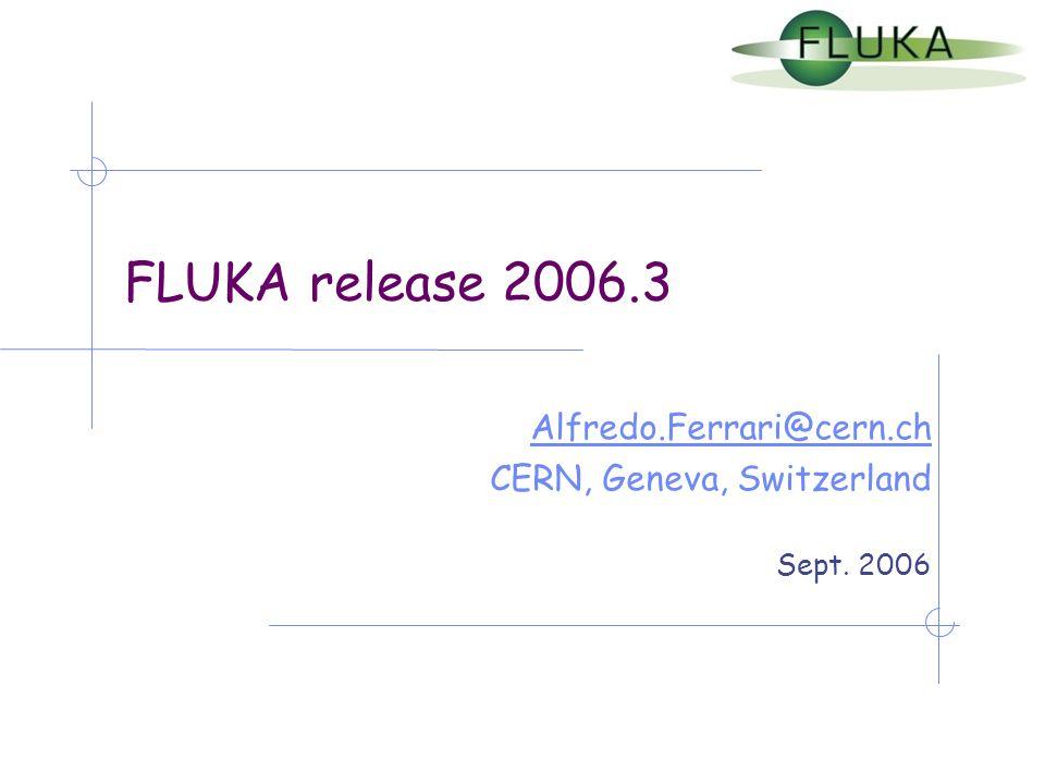 FLUKA release 2006.3 Alfredo.Ferrari@cern.ch CERN, Geneva, Switzerland Sept. 2006