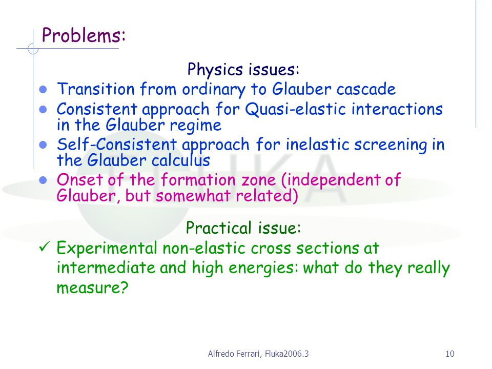 Alfredo Ferrari, Fluka2006.310 Problems: Physics issues: Transition from ordinary to Glauber cascade Consistent approach for Quasi-elastic interactions in the Glauber regime Self-Consistent approach for inelastic screening in the Glauber calculus Onset of the formation zone (independent of Glauber, but somewhat related) Practical issue: Experimental non-elastic cross sections at intermediate and high energies: what do they really measure