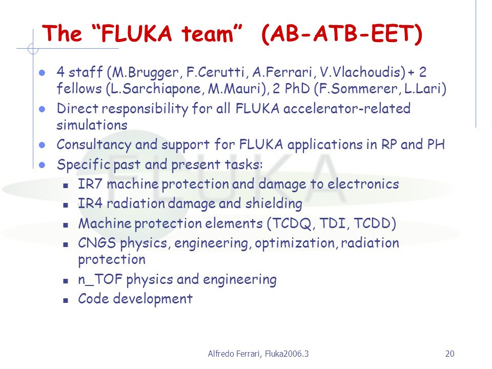 Alfredo Ferrari, Fluka2006.320 The FLUKA team (AB-ATB-EET) 4 staff (M.Brugger, F.Cerutti, A.Ferrari, V.Vlachoudis) + 2 fellows (L.Sarchiapone, M.Mauri), 2 PhD (F.Sommerer, L.Lari) Direct responsibility for all FLUKA accelerator-related simulations Consultancy and support for FLUKA applications in RP and PH Specific past and present tasks: IR7 machine protection and damage to electronics IR4 radiation damage and shielding Machine protection elements (TCDQ, TDI, TCDD) CNGS physics, engineering, optimization, radiation protection n_TOF physics and engineering Code development