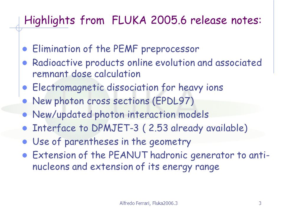 Alfredo Ferrari, Fluka2006.33 Highlights from FLUKA 2005.6 release notes: Elimination of the PEMF preprocessor Radioactive products online evolution and associated remnant dose calculation Electromagnetic dissociation for heavy ions New photon cross sections (EPDL97) New/updated photon interaction models Interface to DPMJET-3 ( 2.53 already available) Use of parentheses in the geometry Extension of the PEANUT hadronic generator to anti- nucleons and extension of its energy range