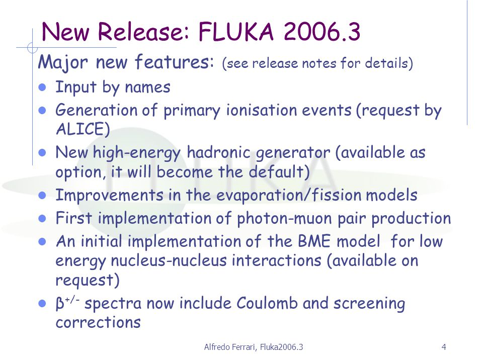 Alfredo Ferrari, Fluka2006.34 New Release: FLUKA 2006.3 Major new features: (see release notes for details) Input by names Generation of primary ionisation events (request by ALICE) New high-energy hadronic generator (available as option, it will become the default) Improvements in the evaporation/fission models First implementation of photon-muon pair production An initial implementation of the BME model for low energy nucleus-nucleus interactions (available on request) β +/- spectra now include Coulomb and screening corrections